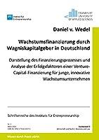 Wachstumsfinanzierung durch Wagniskapitalgeber in Deutschland: Darstellung des Finanzierungsprozesses und Analyse der Erfolgsfaktoren einer Venture Capital-Finanzierung fuer junge, innovative Wachstumsunternehmen