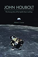 John Houbolt: The Unsung Hero of the Apollo Moon Landings (Purdue Studies in Aeronautics and Astronautics)