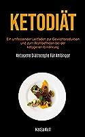 Ketodiaet: Ein Umfassender Leitfaden Zur Gewichtsreduktion Und Zum Wohlbefinden Bei Der Ketogenen Ernaehrung (Ketogene Diaetrezepte Fuer Anfaenger)