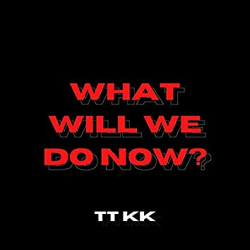 What Will We Do Now?