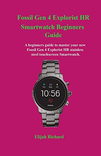 Fossil Gen 4 Explorist HR Smartwatch Beginners Guide: A beginners guide to master your new Fossil Gen 4 Explorist HR stainless steel touchscreen Smartwatch.