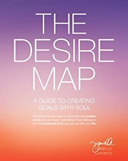 The Desire Map: A Guide to Creating Goals with Soul by [Danielle LaPorte]