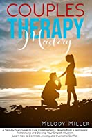 Couples Therapy Mastery: A Step-by-Step Guide to Cure Codependency, Healing from a Narcissistic Relationship and Develop Your Empath Intuition. Learn How to Dominate Anxiety and Overcome Conflict