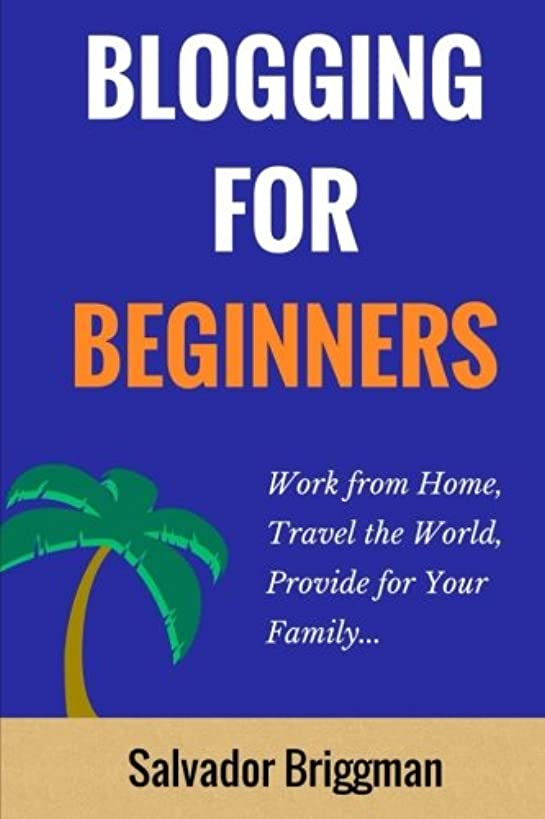 Blogging For Beginners: Work from Home, Travel the World, Provide for Your Family