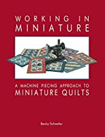 Working in Miniature: A Machine Piecing Approach to Miniature Quilts