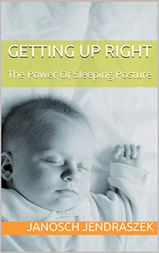 GETTING UP RIGHT: The Power Of Sleeping Posture (The UPRIGHT Series Book 1) (English Edition)