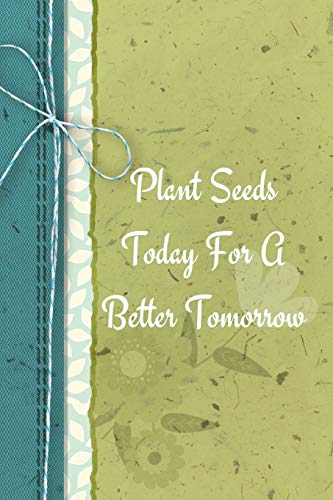 Plant Seeds Today For A Better Tomorrow: Positive Thought Motivational Cover Journal Notebook to change your negative thoughts to positive.