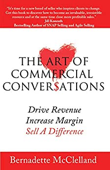 The Art Of Commercial Conversations: Drive Revenue. Increase Margins. Sell A Difference. by [Bernadette McClelland]