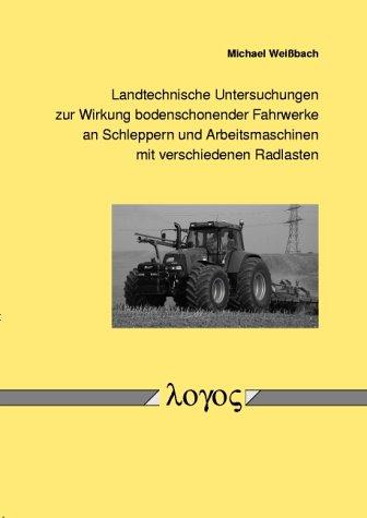 Landtechnische Untersuchungen zur Wirkung bodenschonender Fahrwerke an Schleppern und Arbeitsmaschinen mit verschiedenen Radlasten