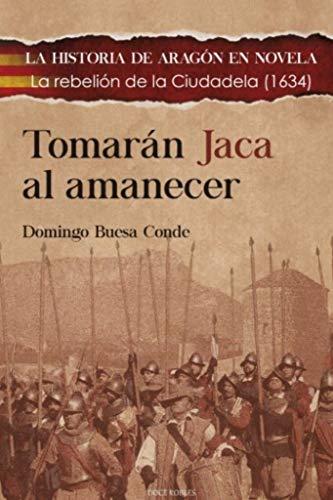 TOMARÁN JACA AL AMANECER: La rebelión de la Ciudadela (1634): 8 (LA HISTORIA DE ARAGÓN EN NOVELA)