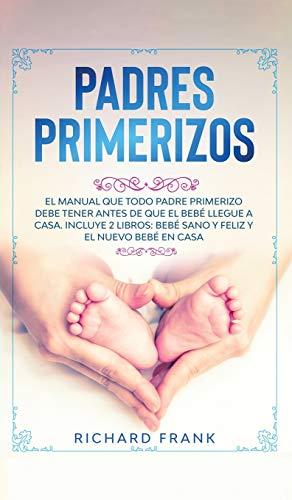 Padres Primerizos: El Manual que todo Padre Primerizo debe tener antes de que el Bebé Llegue a Casa. Incluye 2 Libros- Bebé Sano y Feliz y El Nuevo Bebé en Casa