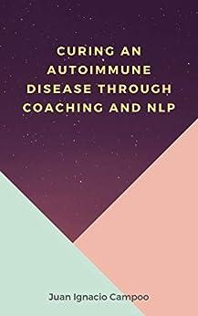Curing an Autoimmune Disease Through Coaching and NLP by [Juan Ignacio Campoo]