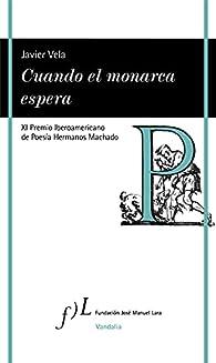 Cuando el monarca espera: XI Premio Iberoamericano de Poesía Hermanos Machado par Javier Vela