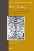 The Martyrs of Japan: Publication History and Catholic Missions in the Spanish World - Spain, New Spain, and the Philippines, 1597–1700 (Studies in the History of Christian Traditions)