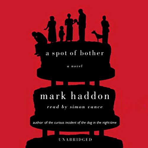 A Spot of Bother     A Novel              By:                                                                                                                                 Mark Haddon                               Narrated by:                                                                                                                                 Simon Vance                      Length: 11 hrs and 42 mins     5 ratings     Overall 4.4