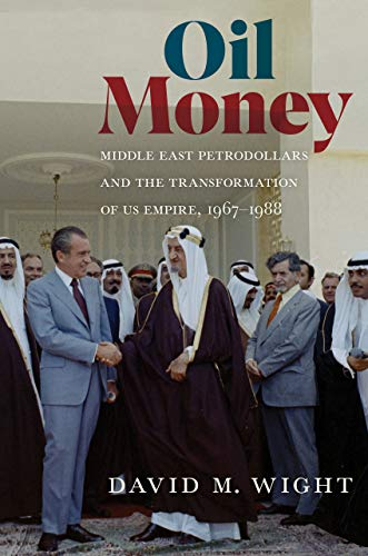 Oil Money: Middle East Petrodollars and the Transformation of Us Empire, 1967-1988 (United States in the World)