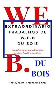 OBRAS EXTRAORDINÁRIAS W. E. B DU BOIS: Um Ativista De Direitos Civis Afro-Americano Pioneiro por [Efrem Briceson Cross]