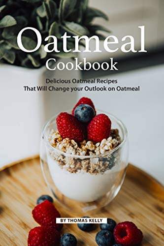 Oatmeal Cookbook: Delicious Oatmeal Recipes That Will Change your Outlook on Oatmeal (English Edition)