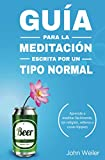 Guía para la meditación, escrita por un tipo normal: Aprende a meditar fácilmente, sin religión, relleno o cosas hippies (Guías de un tipo normal)