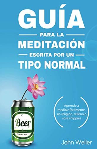 Guía para la meditación, escrita por un tipo normal: Aprende a meditar fácilmente, sin religión, relleno o cosas hippies