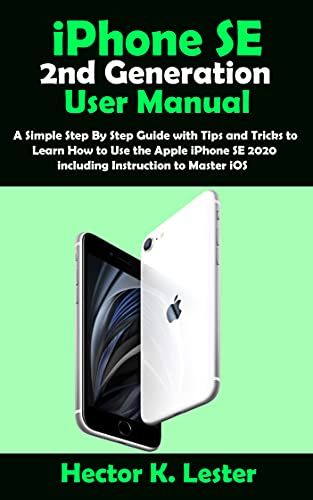 iPhone SE (2nd Generation) User Manual: A Simple Step By Step Guide with Tips and Tricks to Learn How to Use the Apple iPhone SE 2020 including Instruction to Master iOS (English Edition)