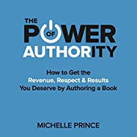 The Power of Authority: How to Get the Revenue, Respect & Results You Deserve by Authoring a Book