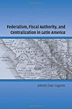 Federalism, Fiscal Authority, and Centralization in Latin America (Cambridge Studies in Comparative Politics)