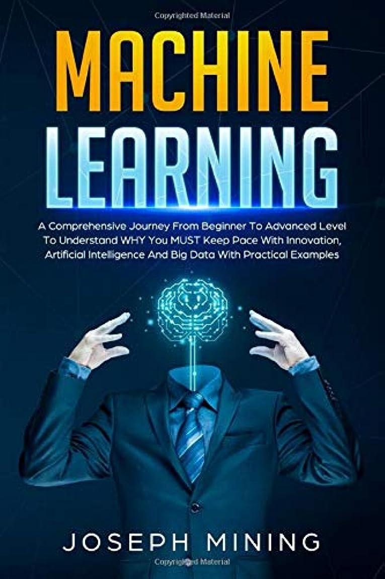 ワイプ崩壊とげMachine Learning: A Comprehensive Journey From Beginner To Advanced Level To Understand WHY You MUST Keep Pace With Innovation, Artificial Intelligence And Big Data With Practical Examples (Programming)