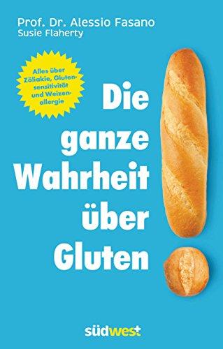 Die ganze Wahrheit über Gluten: Alles über Zöliakie, Glutensensitivität und Weizenallergie. Mit einem Vorwort von Klaus-Dietrich Runow