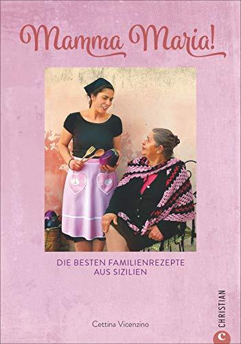 Kochbuch: Mamma Maria! Die besten Familienrezepte aus Sizilien. Sizilianische Küche: Ein Highlight der mediterranen Küche Italiens.