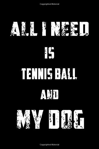 ALL I NEED IS MY TENNIS BALL AND MY DOG: Sport Notebook for Coworker or women /men/Girl/Boy / Friend,120 Wide Ruled Lined pages Journal 6x9 Inch ... or Kids Funny Years Old Joke birthday Gift