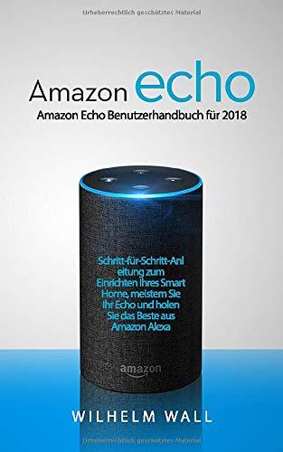 Amazon Echo: Amazon Echo Benutzerhandbuch für 2018; Schritt-für-Schritt-Anleitung zum Einrichten Ihres Smart Home, meistern Sie Ihr Echo und holen Sie das Beste aus Amazon Alexa