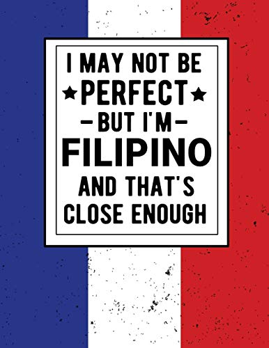 I May Not Be Perfect But I'm Filipino And That's Close Enough: Funny Notebook 100 Pages 8.5x11 Notebook Filipino Heritage Philippines Gifts