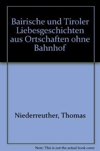 Bairische und Tiroler Liebesgeschichten aus Ortschaften ohne Bahnhof