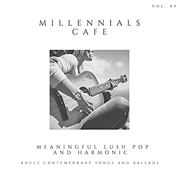 Millennials Cafe - Meaningful Lush Pop And Harmonic Adult Contemporary Songs And Ballads, Vol. 09