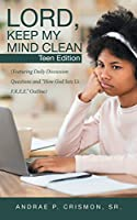 Lord, Keep My Mind Clean: Teen Edition: (Featuring Daily Discussion Questions and How God Sets Us F.R.E.E. Outline)