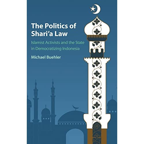 The Politics of Shari'a Law: Islamist Activists and the State in Democratizing Indonesia