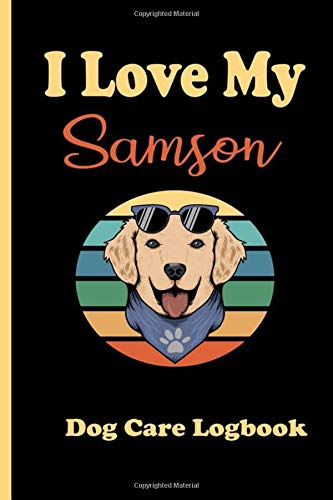 I love My Samson Dog daily care Record Book: For Those Who Take Care Of Their DogS, Record your pet daily Info, Record Book For Dogs ,Care Journal - Puppy Record Book for dog owner