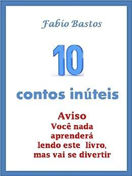 10 CONTOS INÚTEIS (10 contos inuteis Livro 1) por [Fabio Bastos]