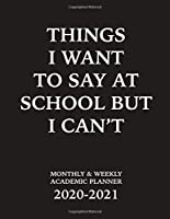 Things I Want To Say At School But I Can't Monthly & Weekly Academic Planner 2020-2021: Weekly and Monthly School Calendar, Diary and Homework Organizer for Elementary, Middle and High School (School Planners)