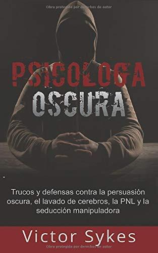 Psicología Oscura: Trucos y defensas contra la persuasión oscura, el lavado de cerebros, la PNL y la seducción manipuladora (Libro en Español)