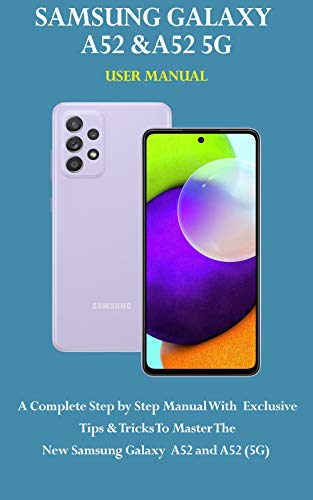 SAMSUNG GALAXY A52 & A52 5G USER MANUAL: A Complete Step by Step Manual With Exclusive Tips & Tricks To Master The New Samsung Galaxy A52 And A52(5G) (English Edition)