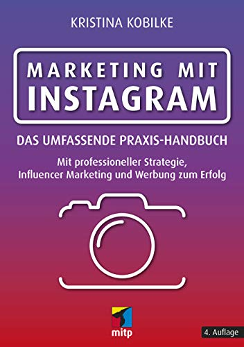 Marketing mit Instagram: Das umfassende Praxishandbuch. Mit professioneller Strategie, Influencer Marketing und Werbung zum Erfolg (mitp Business)