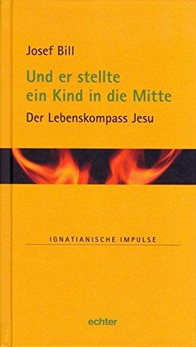Und er stellte ein Kind in die Mitte: Der Lebenskompass Jesu (Ignatianische Impulse)