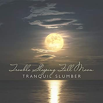 Trouble Sleeping Full Moon: Tranquil Slumber - Soothing Music to Help You Relax, Healing Background Music for Deep Sleep, Restful Sleep and Relieving Insomnia