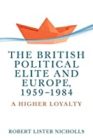 The British Political Elite and Europe 1959-1984: A Higher Loyalty