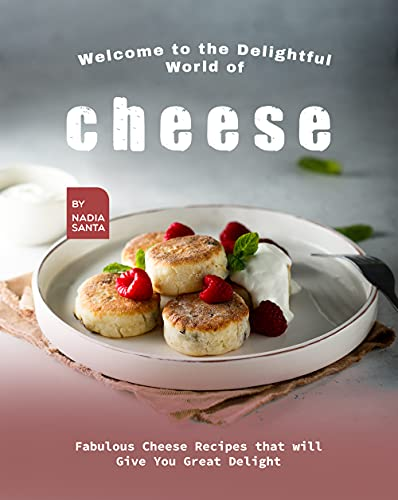 Welcome to the Delightful World of Cheese: Fabulous Cheese Recipes that will Give You Great Delight (English Edition)