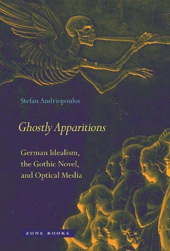 Ghostly Apparitions: German Idealism, the Gothic Novel, and Optical Media (Mit Press)