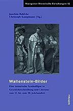 Wallensteinbilder Im Widerstreit: Eine Historische Symbolfigur in Geschichtsschreibung Und Literatur Vom 17. Bis Zum 20. J...