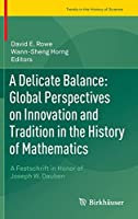 A Delicate Balance: Global Perspectives on Innovation and Tradition in the History of Mathematics: A Festschrift in Honor of Joseph W. Dauben (Trends in the History of Science)
